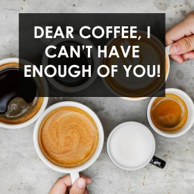 Dear Coffee, I Can't Have Enough of You!