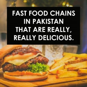 Fast Food Chains in Pakistan That Are Really, Really Delicious.