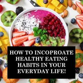How To Incorporate Healthy Eating Habits In Your Everyday Life