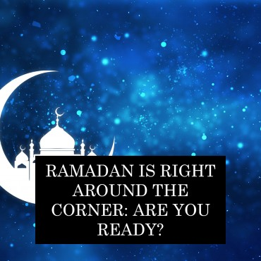 Ramadan Is Right Around The Corner: Are You Ready?