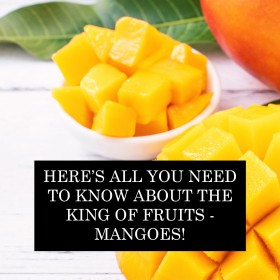 Here's All You Need To Know About The King of Fruits - Mangoes!